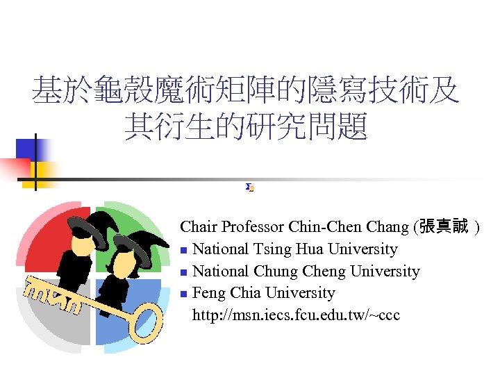 基於龜殼魔術矩陣的隱寫技術及 其衍生的研究問題 Chair Professor Chin-Chen Chang (張真誠 ) n National Tsing Hua University n