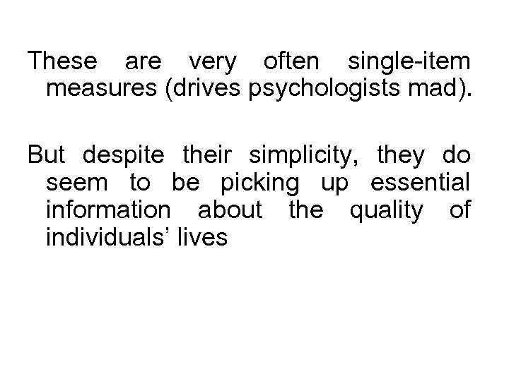 These are very often single-item measures (drives psychologists mad). But despite their simplicity, they