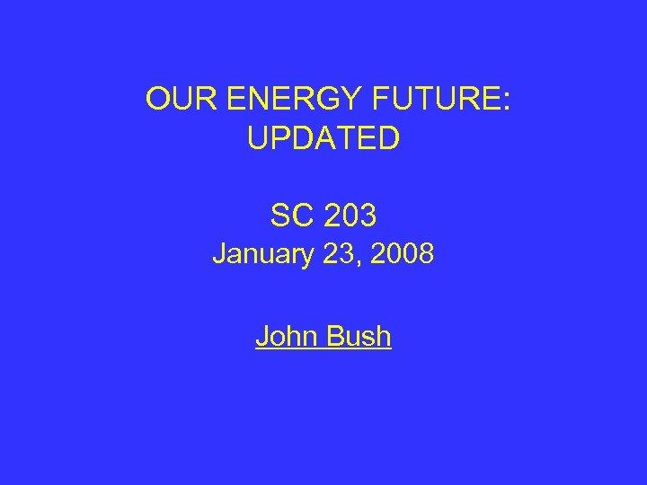 OUR ENERGY FUTURE: UPDATED SC 203 January 23, 2008 John Bush