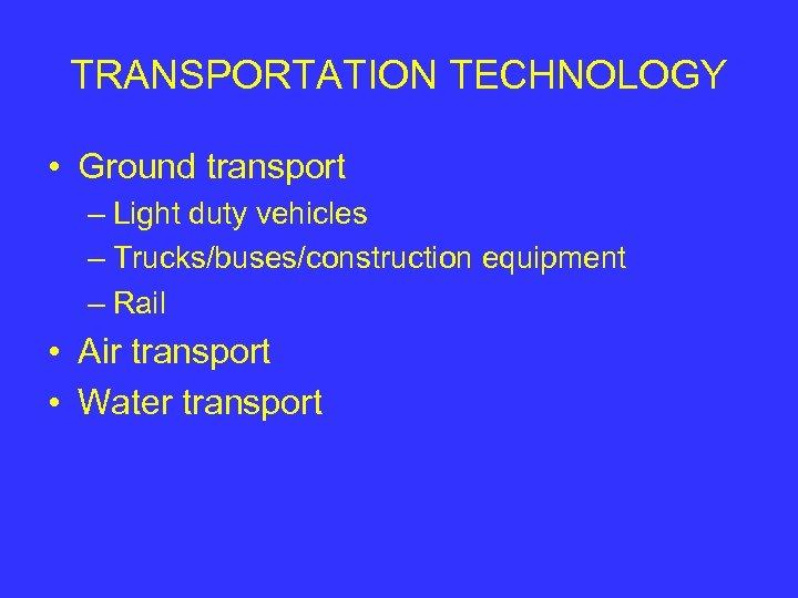 TRANSPORTATION TECHNOLOGY • Ground transport – Light duty vehicles – Trucks/buses/construction equipment – Rail