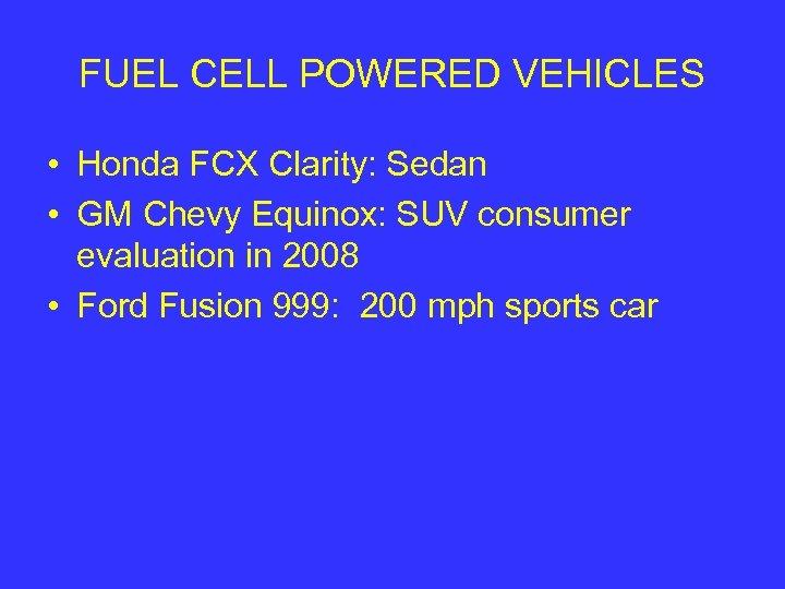FUEL CELL POWERED VEHICLES • Honda FCX Clarity: Sedan • GM Chevy Equinox: SUV