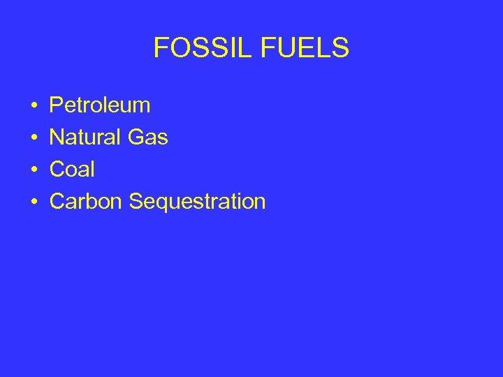 FOSSIL FUELS • • Petroleum Natural Gas Coal Carbon Sequestration
