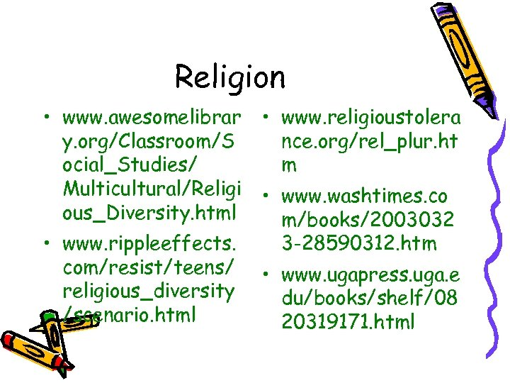 Religion • www. awesomelibrar y. org/Classroom/S ocial_Studies/ Multicultural/Religi ous_Diversity. html • www. rippleeffects. com/resist/teens/