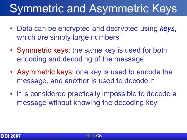 Symmetric and Asymmetric Keys • Data can be encrypted and decrypted using keys, which