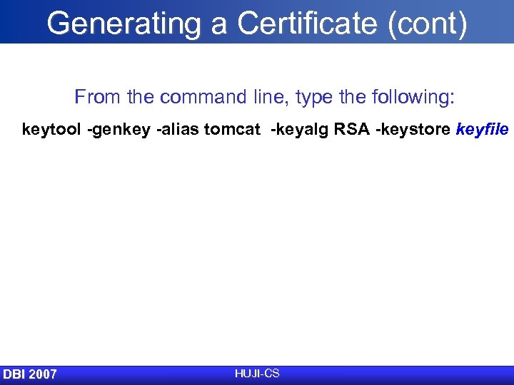 Generating a Certificate (cont) From the command line, type the following: keytool -genkey -alias