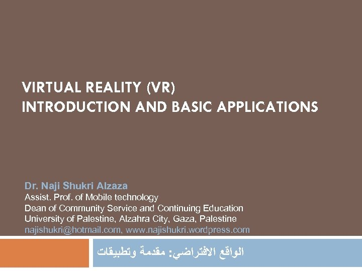 VIRTUAL REALITY (VR) INTRODUCTION AND BASIC APPLICATIONS Dr. Naji Shukri Alzaza Assist. Prof. of