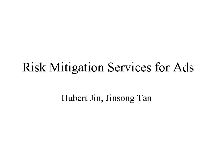 Risk Mitigation Services for Ads Hubert Jin, Jinsong Tan