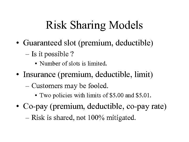 Risk Sharing Models • Guaranteed slot (premium, deductible) – Is it possible ? •