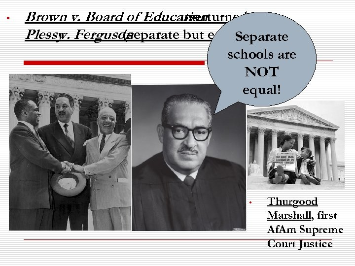 • Brown v. Board of Education overturned Plessy Ferguson v. (separate but equal)