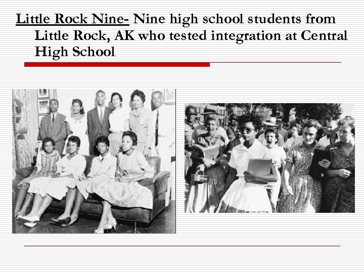 Little Rock Nine- Nine high school students from Little Rock, AK who tested integration