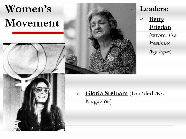 Women's Movement • Leaders: ü ü Betty Friedan (wrote The Feminine Mystique) Gloria Steinam