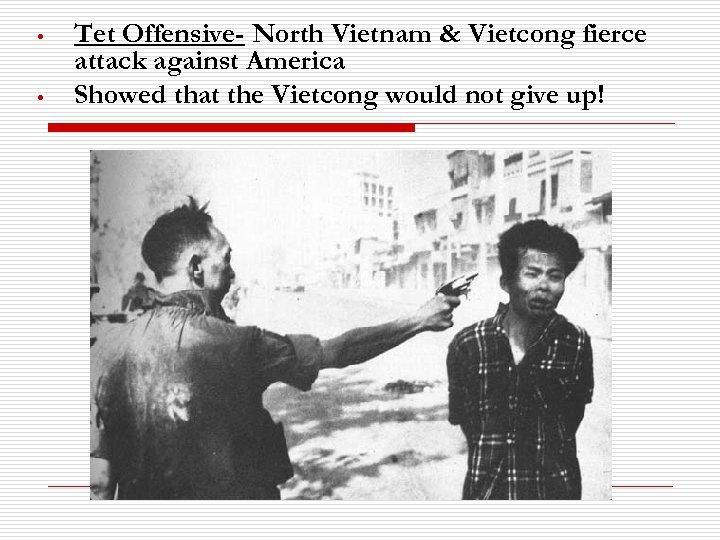 • • Tet Offensive- North Vietnam & Vietcong fierce attack against America Showed