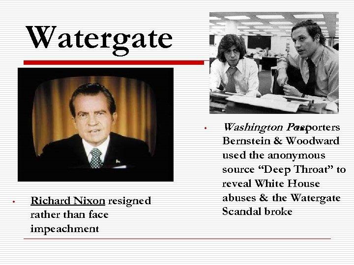 Watergate • • Richard Nixon resigned rather than face impeachment Washington Post reporters Bernstein