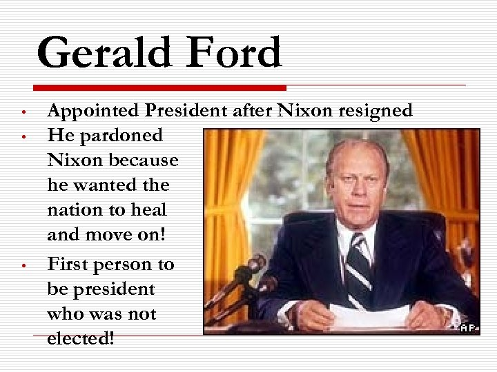 Gerald Ford • • • Appointed President after Nixon resigned He pardoned Nixon because