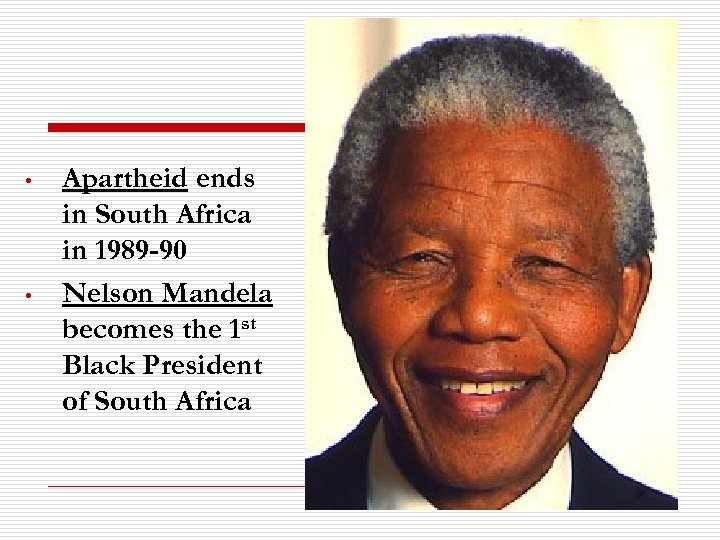 • • Apartheid ends in South Africa in 1989 -90 Nelson Mandela becomes