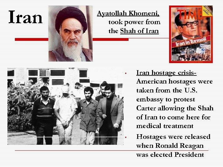 Iran Ayatollah Khomeni, took power from the Shah of Iran • • Iran hostage
