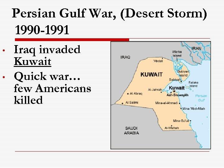 Persian Gulf War, (Desert Storm) 1990 -1991 • • Iraq invaded Kuwait Quick war…