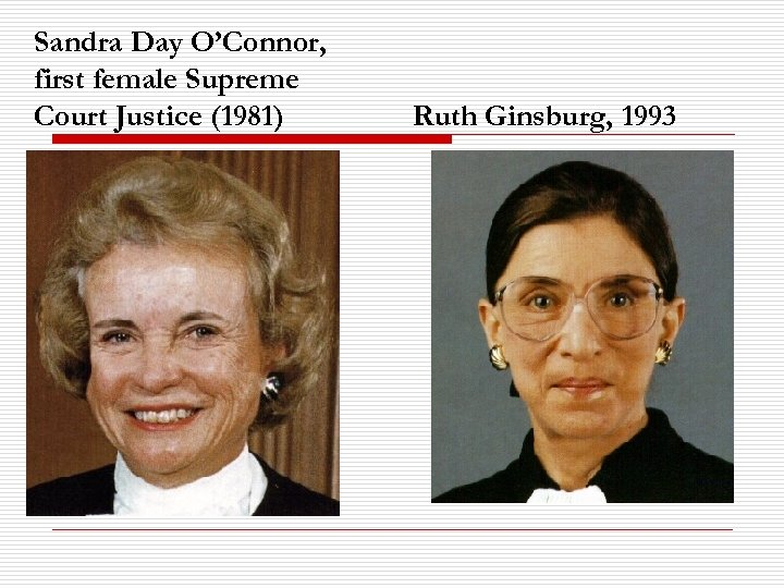 Sandra Day O'Connor, first female Supreme Court Justice (1981) Ruth Ginsburg, 1993