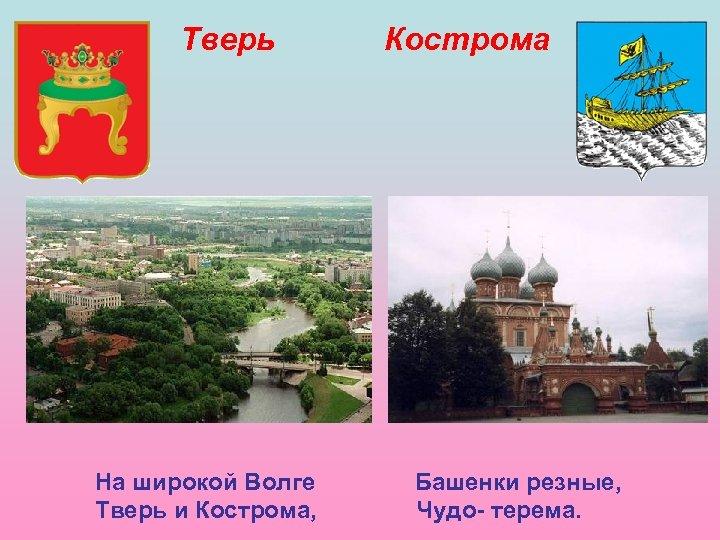 Тверь На широкой Волге Тверь и Кострома, Кострома Башенки резные, Чудо- терема.