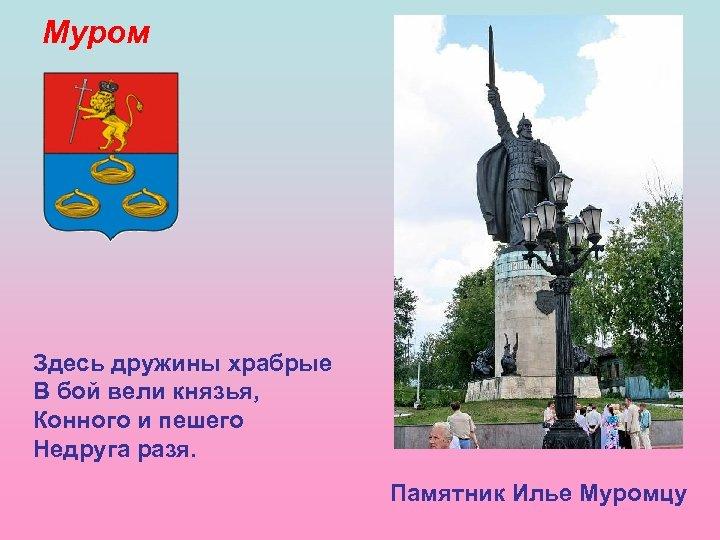 Муром Здесь дружины храбрые В бой вели князья, Конного и пешего Недруга разя. Памятник