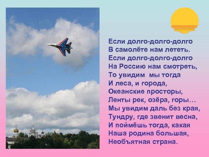 Если долго-долго В самолёте нам лететь. Если долго-долго На Россию нам смотреть, То увидим