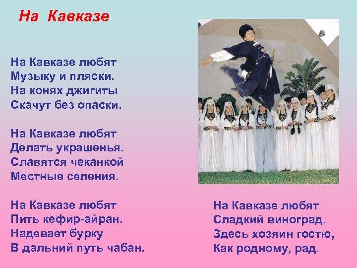 На Кавказе любят Музыку и пляски. На конях джигиты Скачут без опаски. На Кавказе