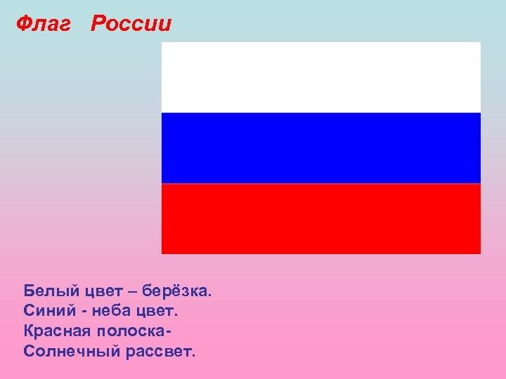 Флаг России Белый цвет – берёзка. Синий - неба цвет. Красная полоска. Солнечный рассвет.