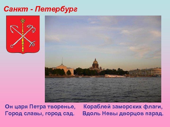 Санкт - Петербург Он царя Петра творенье, Город славы, город сад. Кораблей заморских флаги,