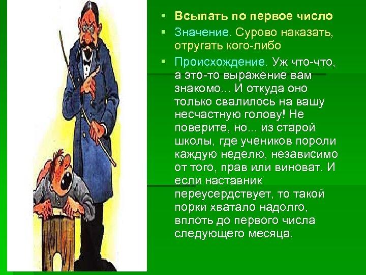 § § Всыпать по первое число Значение. Сурово наказать, отругать кого-либо § Происхождение. Уж