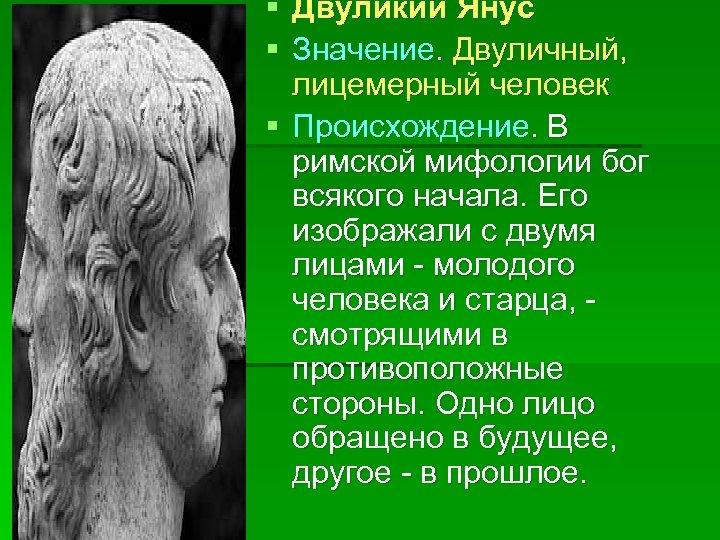 § Двуликий Янус § Значение. Двуличный, лицемерный человек § Происхождение. В римской мифологии бог