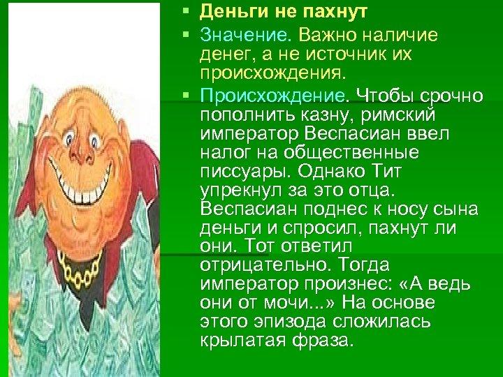 § Деньги не пахнут § Значение. Важно наличие денег, а не источник их происхождения.