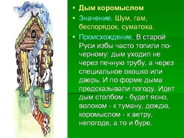 § Дым коромыслом § Значение. Шум, гам, беспорядок, суматоха. § Происхождение. В старой Руси