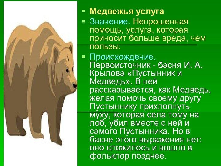 § Медвежья услуга § Значение. Непрошенная помощь, услуга, которая приносит больше вреда, чем пользы.