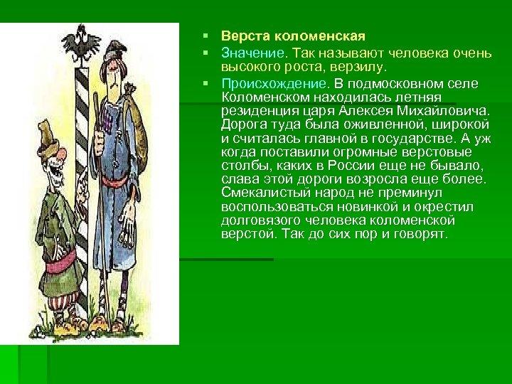 § Верста коломенская § Значение. Так называют человека очень высокого роста, верзилу. § Происхождение.