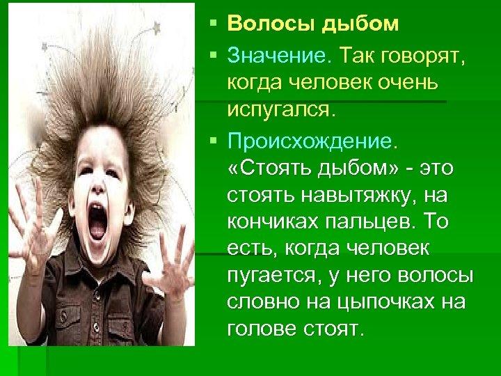 § Волосы дыбом § Значение. Так говорят, когда человек очень испугался. § Происхождение. «Стоять
