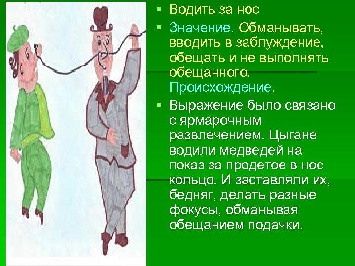 § Водить за нос § Значение. Обманывать, вводить в заблуждение, обещать и не выполнять