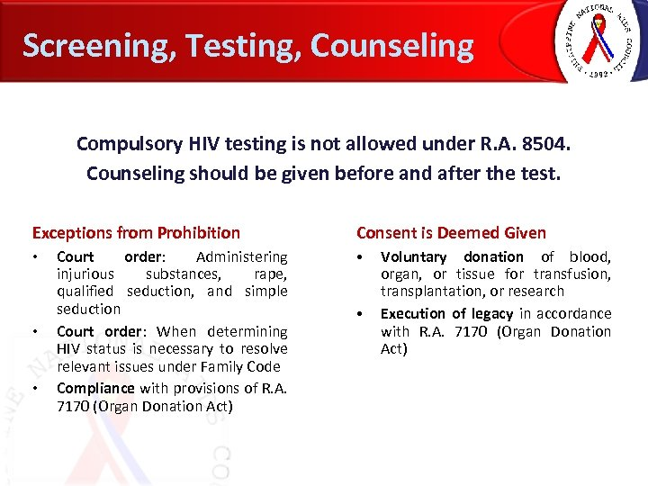 Screening, Testing, Counseling Compulsory HIV testing is not allowed under R. A. 8504. Counseling