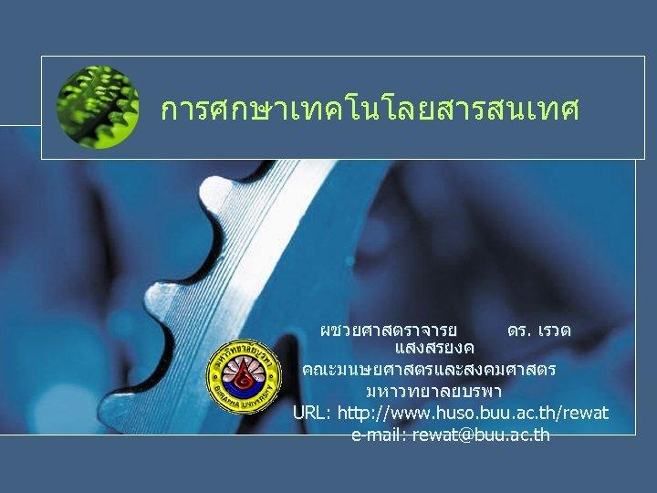 การศกษาเทคโนโลยสารสนเทศ ผชวยศาสตราจารย ดร. เรวต แสงสรยงค คณะมนษยศาสตรและสงคมศาสตร มหาวทยาลยบรพา URL: http: //www. huso. buu. ac. th/rewat