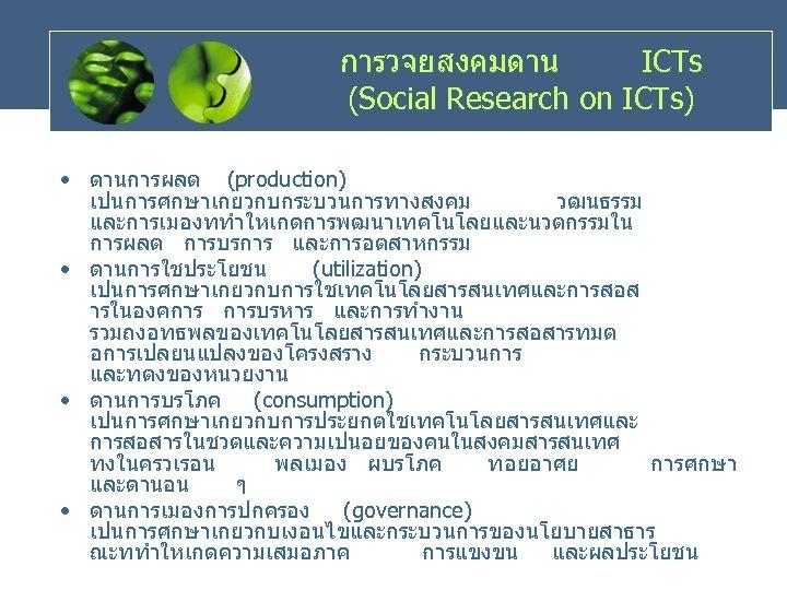 การวจยสงคมดาน ICTs (Social Research on ICTs) • ดานการผลต (production) เปนการศกษาเกยวกบกระบวนการทางสงคม วฒนธรรม และการเมองททำใหเกดการพฒนาเทคโนโลยและนวตกรรมใน การผลต การบรการ
