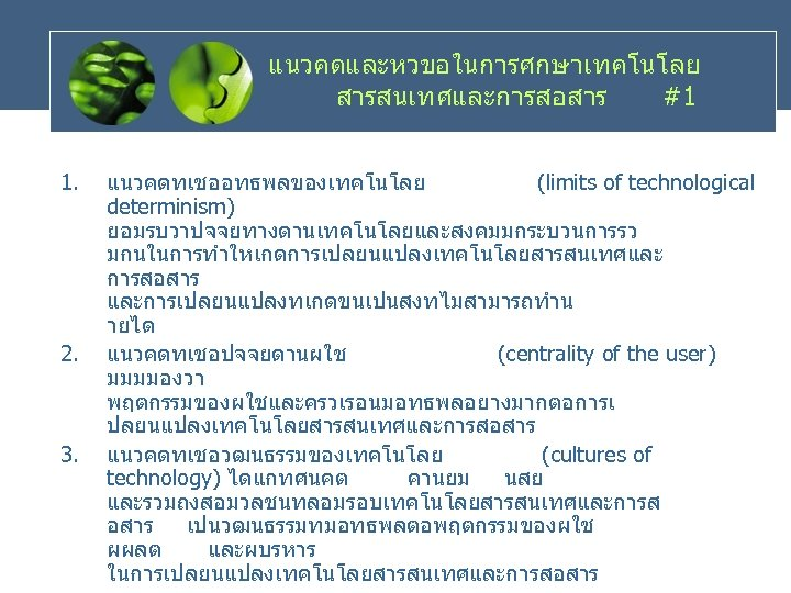แนวคดและหวขอในการศกษาเทคโนโลย สารสนเทศและการสอสาร #1 1. 2. 3. แนวคดทเชออทธพลของเทคโนโลย (limits of technological determinism) ยอมรบวาปจจยทางดานเทคโนโลยและสงคมมกระบวนการรว มกนในการทำใหเกดการเปลยนแปลงเทคโนโลยสารสนเทศและ การสอสาร