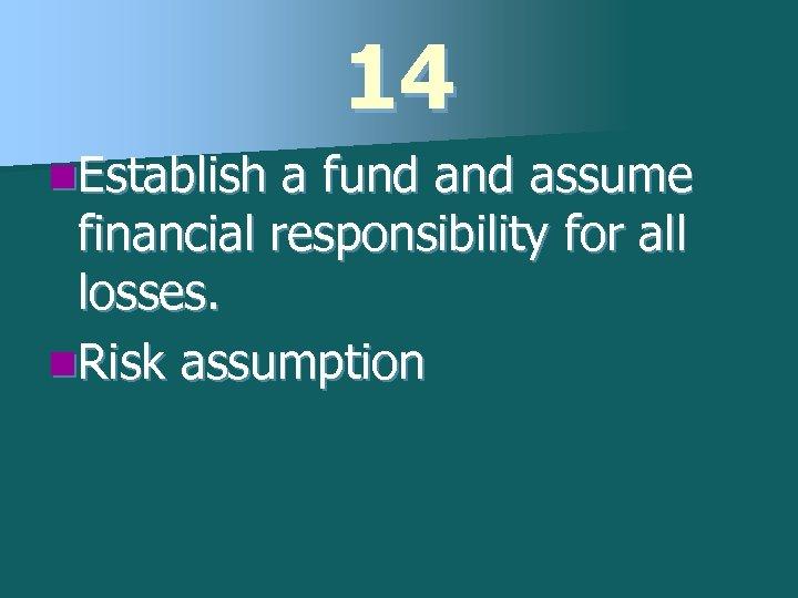 14 n. Establish a fund assume financial responsibility for all losses. n. Risk assumption