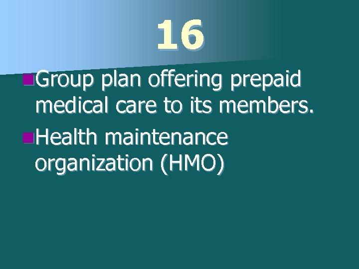 16 n. Group plan offering prepaid medical care to its members. n. Health maintenance
