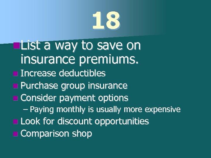 18 n. List a way to save on insurance premiums. n Increase deductibles n