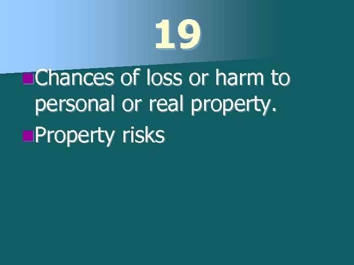 19 n. Chances of loss or harm to personal or real property. n. Property