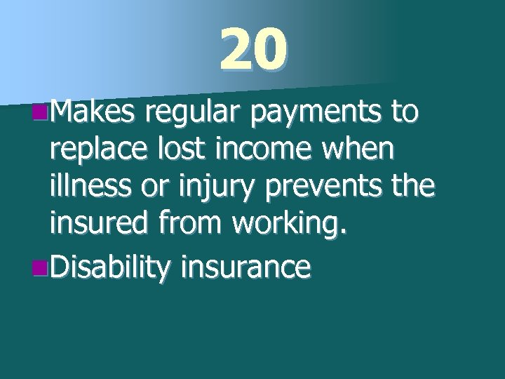 20 n. Makes regular payments to replace lost income when illness or injury prevents