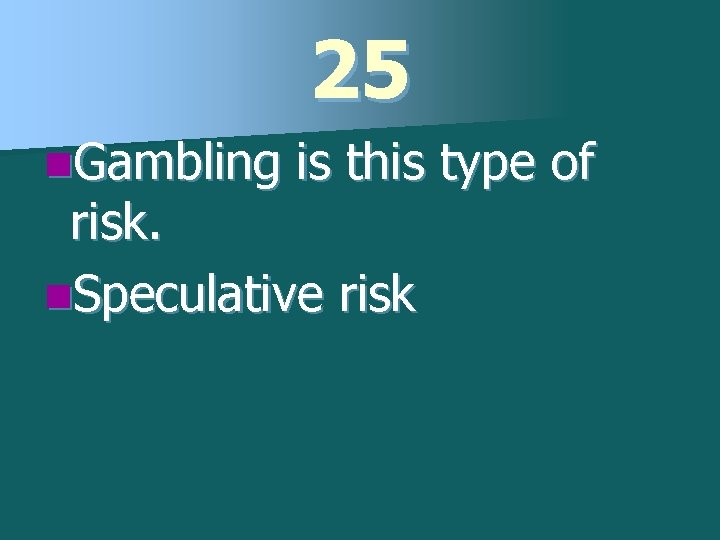 25 n. Gambling is this type of risk. n. Speculative risk