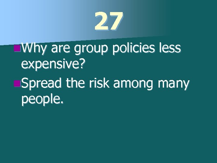 27 n. Why are group policies less expensive? n. Spread the risk among many