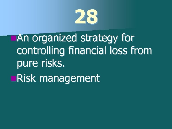 28 n. An organized strategy for controlling financial loss from pure risks. n. Risk
