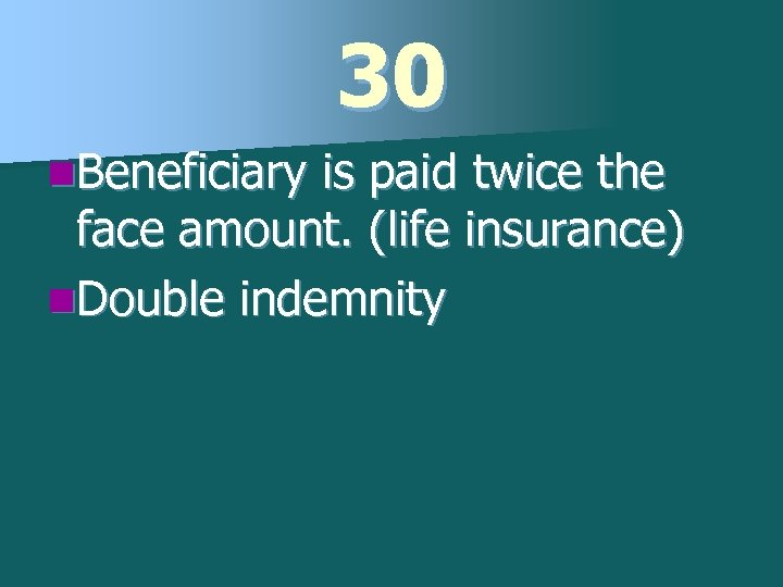 30 n. Beneficiary is paid twice the face amount. (life insurance) n. Double indemnity