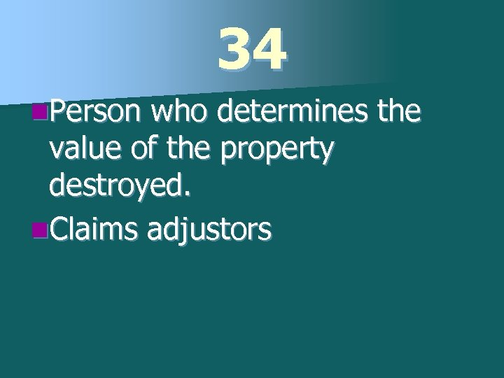 34 n. Person who determines the value of the property destroyed. n. Claims adjustors